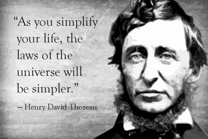 As you simplify your life, the laws of the universe will be simpler - Thoreau