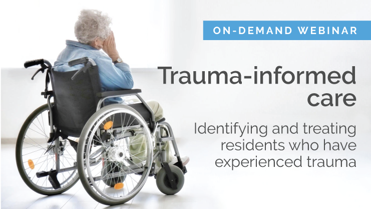 Trauma-informed care: Identifying and treating residents who have experienced trauma